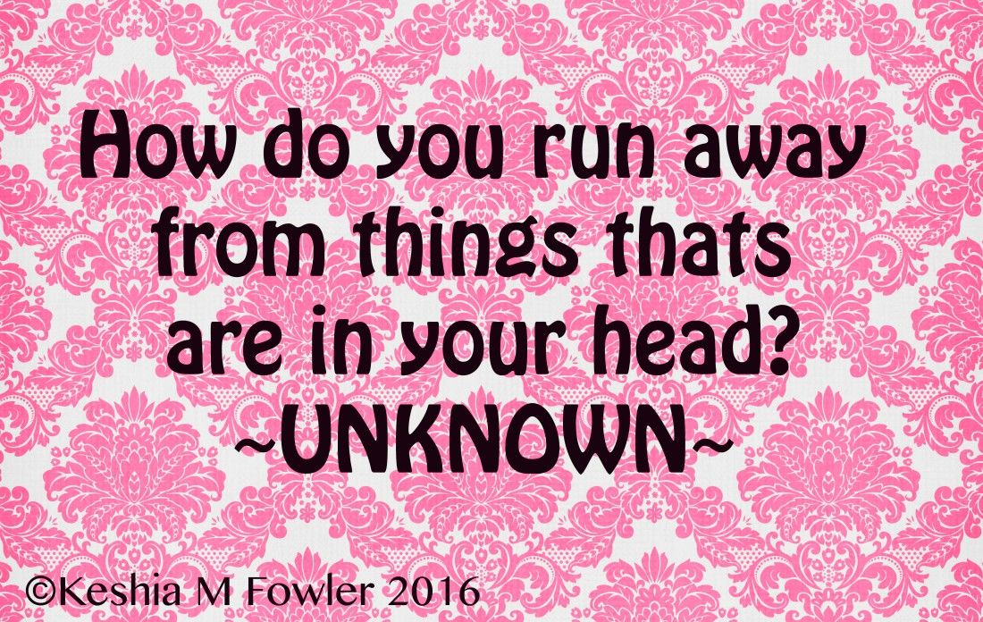 how do you run away from things that are in your head