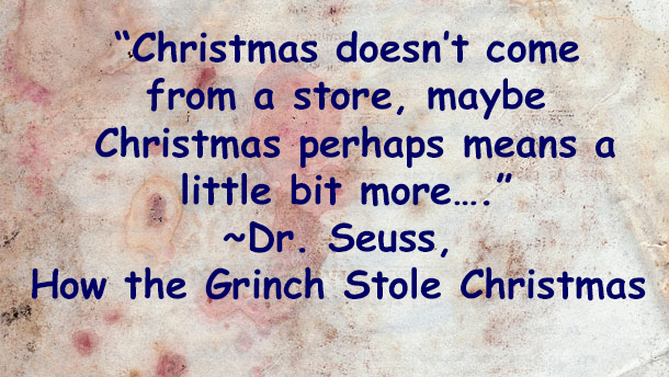 """Christmas doesn't come from a store, maybe Christmas perhaps means a little bit more…."" ~Dr. Seuss, How the Grinch Stole Christmas.jpg"