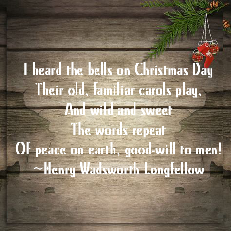 I heard the bells on Christmas Day Their old, familiar carols play, And wild and sweet The words repeat Of peace on earth, good-will to men! ~Henry Wadsworth Longfellow.jpg