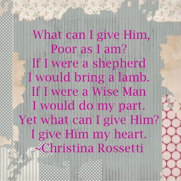 What can I give Him, Poor as I am? If I were a shepherd I would bring a lamb. If I were a Wise Man I would do my part. Yet what can I give Him? I give Him my heart. ~Christina Rossetti.jpg